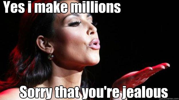 Funny Meme About Jealousy : Yes i make millions sorry that you re jealous kim k