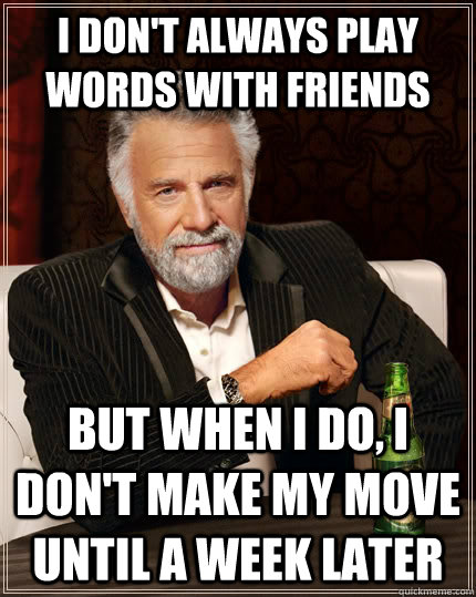 I don't always play Words with friends but when I do, i don't make my move until a week later  - I don't always play Words with friends but when I do, i don't make my move until a week later   The Most Interesting Man In The World