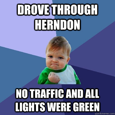Drove through Herndon No traffic and All Lights were green - Drove through Herndon No traffic and All Lights were green  Success Kid