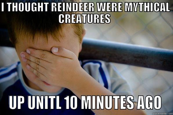 I THOUGHT REINDEER WERE MYTHICAL CREATURES  UP UNITL 10 MINUTES AGO Confession kid