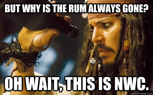 But why is the rum always gone? Oh wait, this is NWC.