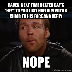 Raven, next time Dexter say's