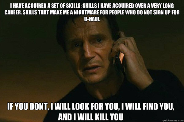 I have acquired a set of skills; skills i have acquired over a very long career. skills that make me a nightmare for people who do not sign up for U-haul if you dont, i will look for you, i will find you, and i will kill you  Liam Neeson Taken