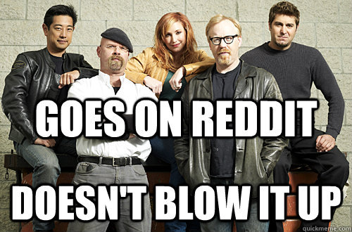 Goes on reddit doesn't blow it up - Goes on reddit doesn't blow it up  Good Guy Mythbusters