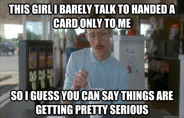 This girl I barely talk to handed a card only to me So I guess you can say things are getting pretty serious - This girl I barely talk to handed a card only to me So I guess you can say things are getting pretty serious  Things are getting pretty serious