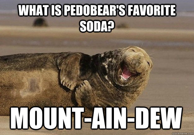 what is Pedobear's favorite soda?  mount-ain-dew - what is Pedobear's favorite soda?  mount-ain-dew  Sea Lion Brian