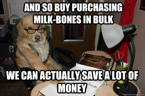 and so buy purchasing milk-bones in bulk we can actually save a lot of money - and so buy purchasing milk-bones in bulk we can actually save a lot of money  Financial Advice Dog