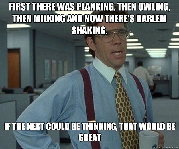 First there was planking, then owling, then milking and now there's harlem shaking. if the next could be thinking, that would be great - First there was planking, then owling, then milking and now there's harlem shaking. if the next could be thinking, that would be great  that would be great