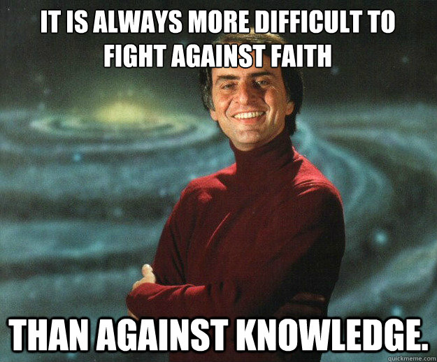 It is always more difficult to fight against Faith Than against Knowledge.