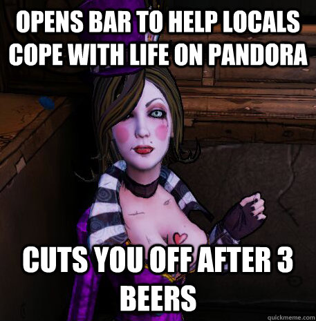 Opens bar to help locals cope with life on Pandora Cuts you off after 3 beers - Opens bar to help locals cope with life on Pandora Cuts you off after 3 beers  Scumbag Moxxi