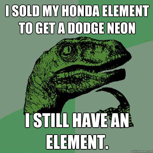 I sold my Honda Element to get a Dodge Neon I still have an element. - I sold my Honda Element to get a Dodge Neon I still have an element.  Philosoraptor