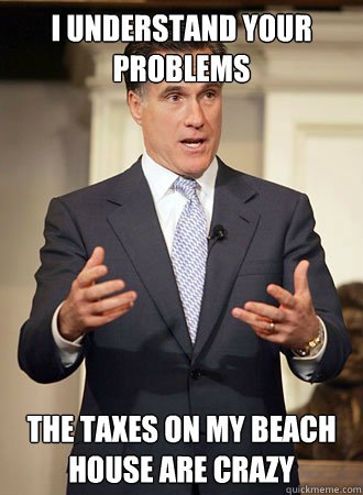 I understand your problems the taxes on my beach house are crazy - I understand your problems the taxes on my beach house are crazy  Relatable Romney