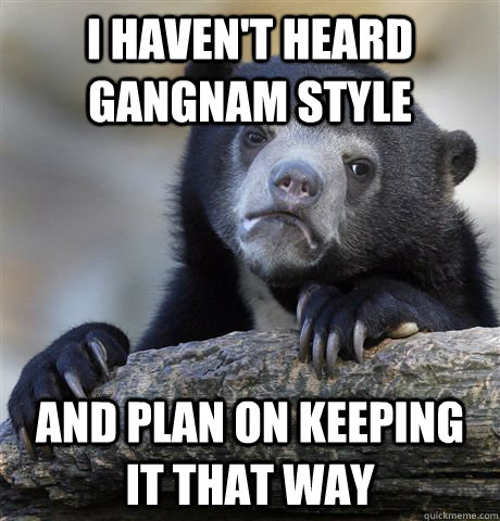 I haven't heard Gangnam Style and plan on keeping it that way - I haven't heard Gangnam Style and plan on keeping it that way  Confession Bear