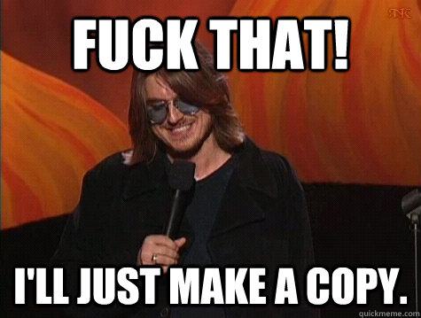 9cf028e4f79d8d92fd1fac8fcb6595ffed0d1918cfeb3fbdd47f712023bd88b7 fuck that! i'll just make a copy practical mitch hedberg