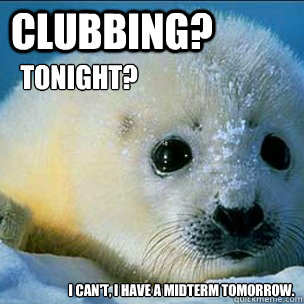 Clubbing? Tonight? I can't, I have a midterm tomorrow.