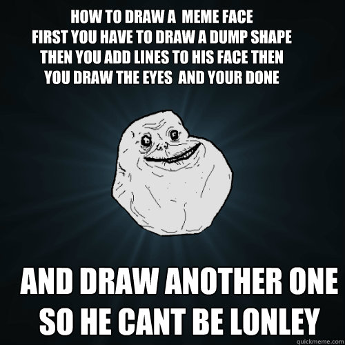 How to draw a  meme face First you have to draw a dump shape then you add lines to his face then you draw the eyes  and your done but repeat steps so he cant be lonley And draw another one so he cant be lonley - How to draw a  meme face First you have to draw a dump shape then you add lines to his face then you draw the eyes  and your done but repeat steps so he cant be lonley And draw another one so he cant be lonley  Forever Alone