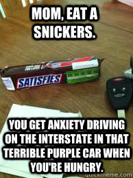 Mom, eat a snickers. You get anxiety driving on the Interstate in that terrible purple car when you're hungry.  Eat a Snickers
