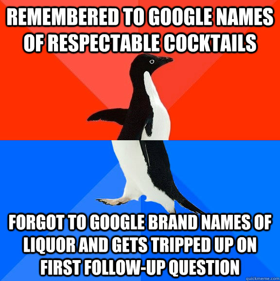 remembered to google names of respectable cocktails forgot to google brand names of liquor and gets tripped up on first follow-up question - remembered to google names of respectable cocktails forgot to google brand names of liquor and gets tripped up on first follow-up question  Socially Awesome Awkward Penguin