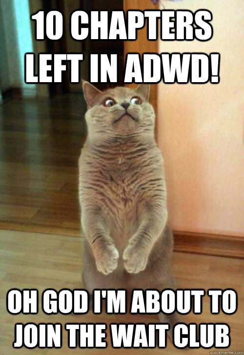 10 chapters left in ADWD! Oh god I'm about to join the wait club - 10 chapters left in ADWD! Oh god I'm about to join the wait club  Horrorcat
