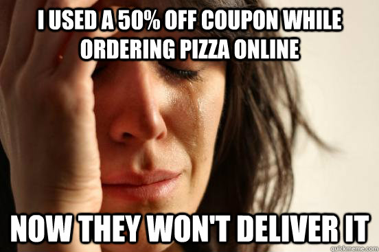 I used a 50% off coupon while ordering pizza online now they won't deliver it - I used a 50% off coupon while ordering pizza online now they won't deliver it  First World Problems