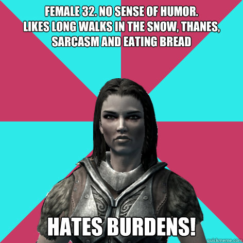 Female 32. No sense of humor. Likes long walks in the snow, thanes, sarcasm and eating bread Hates burdens!