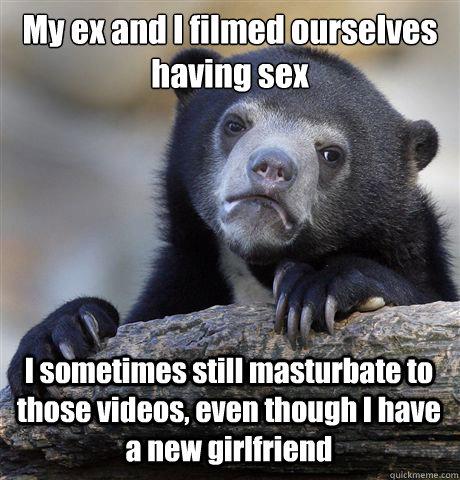 My ex and I filmed ourselves having sex I sometimes still