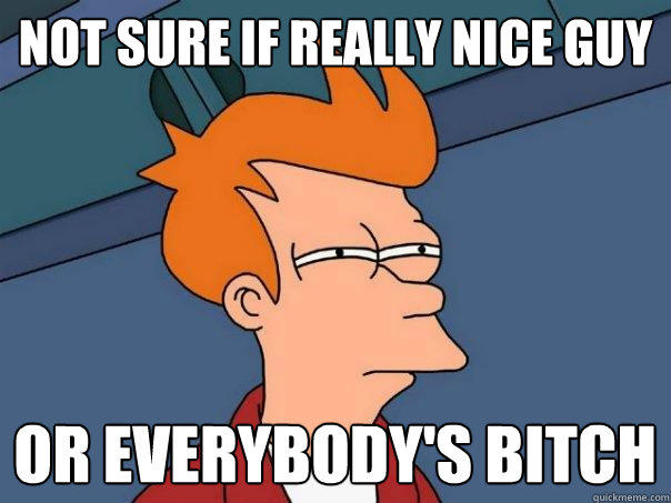 Not sure if really nice guy Or everybody's bitch - Not sure if really nice guy Or everybody's bitch  Futurama Fry