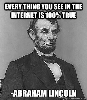 9d02495a8c8f270aeb1be95373e8fb016edb915b673258aefe29c0ab7ca2bbe5 every thing you see in the internet is 100% true abraham lincoln