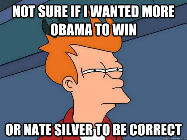 Not sure if I wanted more Obama to win or Nate Silver to be correct - Not sure if I wanted more Obama to win or Nate Silver to be correct  Futurama Fry
