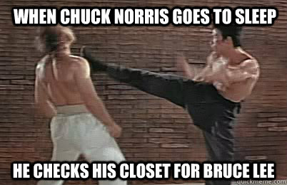 when chuck norris goes to sleep he checks his closet for bruce lee
