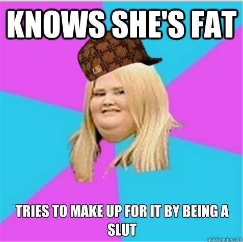 Fat silly slut because