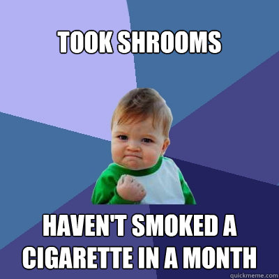 Took Shrooms Haven't smoked a cigarette in a month - Took Shrooms Haven't smoked a cigarette in a month  Success Kid