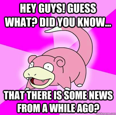Hey Guys! Guess what? Did you know... that there is some news from a while ago? - Hey Guys! Guess what? Did you know... that there is some news from a while ago?  Slowpoke