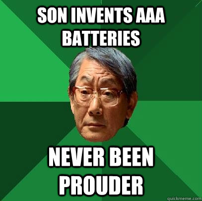 son invents AAA batteries never been prouder - son invents AAA batteries never been prouder  High Expectations Asian Father
