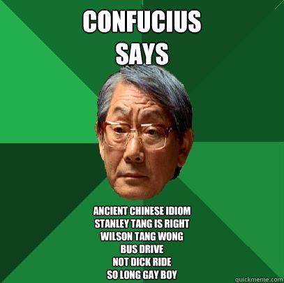 Confucius SAYS Ancient Chinese Idiom  STANLEY TANG IS RIGHT  WILSON TANG WONG BUS DRIVE  NOT DICK RIDE SO LONG GAY BOY - Confucius SAYS Ancient Chinese Idiom  STANLEY TANG IS RIGHT  WILSON TANG WONG BUS DRIVE  NOT DICK RIDE SO LONG GAY BOY  High Expectations Asian Father