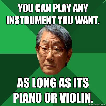 you can play any instrument you want. As long as its piano or violin.  High Expectations Asian Father
