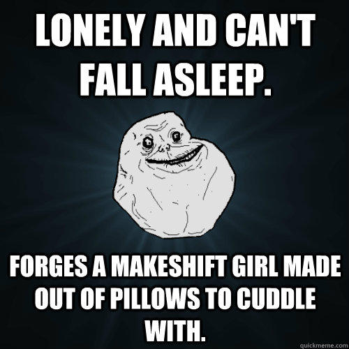 Lonely and can't fall asleep. Forges a makeshift girl made out of pillows to cuddle with.  Forever Alone