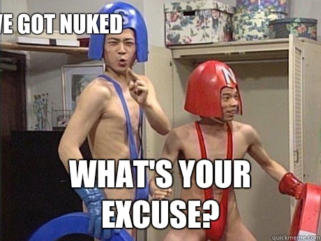 We got nuked What's your excuse?