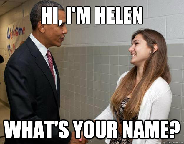 9d0cff12f7eacff458d98ad674f9bc5c240f8687fdff0b8d850309a0deff989e hi, i'm helen what's your name? not so humble helen quickmeme