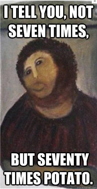 I tell you, not seven times, but seventy times potato ... Down Syndrome Meme Funny