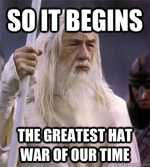 so it begins the greatest hat war of our time - so it begins the greatest hat war of our time  So it begins gandalf