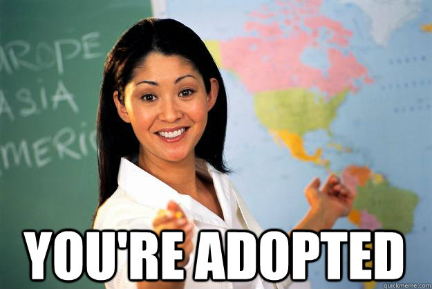 you're adopted -  you're adopted  Unhelpful High School Teacher