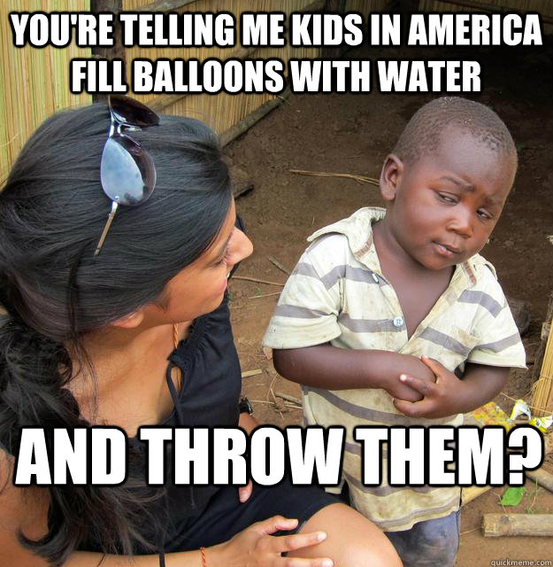You're telling me kids in america fill balloons with water and throw them? - You're telling me kids in america fill balloons with water and throw them?  Skeptical 3 world kid