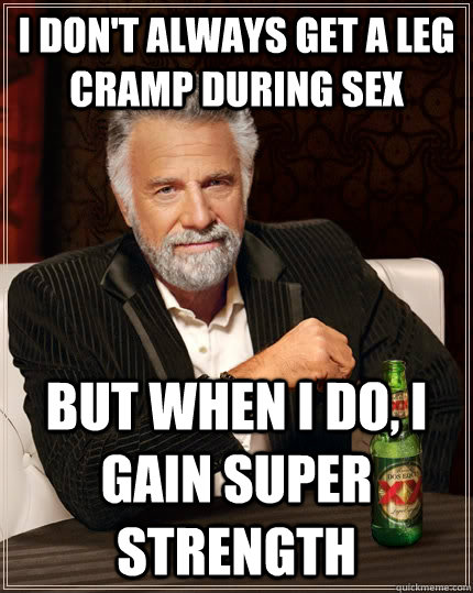 I don't always get a leg cramp during sex but when I do, I gain super strength - I don't always get a leg cramp during sex but when I do, I gain super strength  The Most Interesting Man In The World