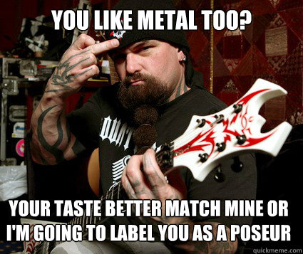 YOU LIKE METAL TOO? YOUR TASTE BETTER MATCH MINE OR I'M GOING TO LABEL YOU AS A POSEUR - YOU LIKE METAL TOO? YOUR TASTE BETTER MATCH MINE OR I'M GOING TO LABEL YOU AS A POSEUR  Scumbag Metalhead