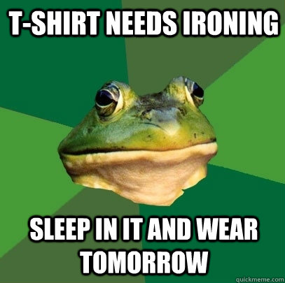 t-shirt needs ironing sleep in it and wear tomorrow - t-shirt needs ironing sleep in it and wear tomorrow  Foul Bachelor Frog