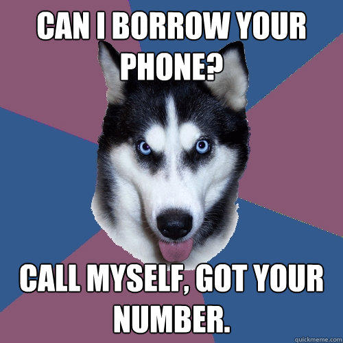 Can I borrow your phone? Call myself, got your number.