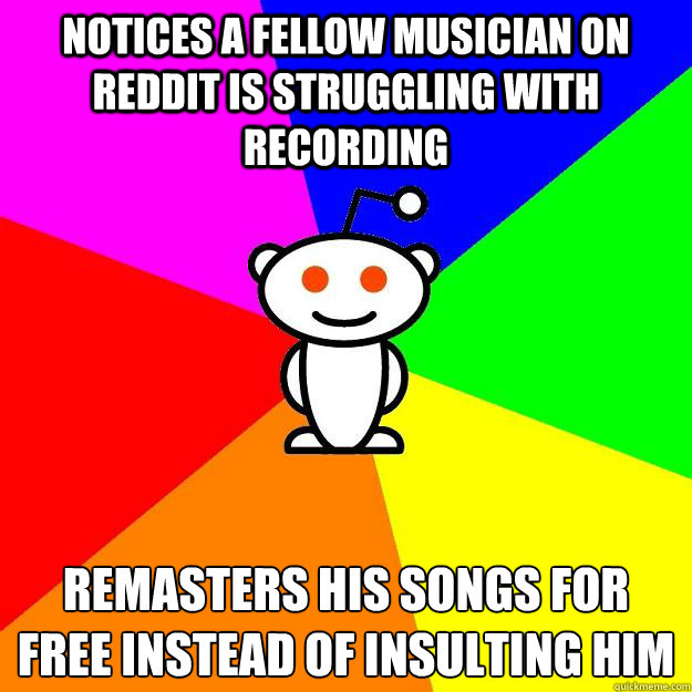 Notices a fellow musician on reddit is struggling with recording Remasters his songs for free instead of insulting him - Notices a fellow musician on reddit is struggling with recording Remasters his songs for free instead of insulting him  Reddit Alien