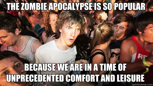 The zombie apocalypse is so popular  because we are in a time of unprecedented comfort and leisure - The zombie apocalypse is so popular  because we are in a time of unprecedented comfort and leisure  Sudden Clarity Clarence