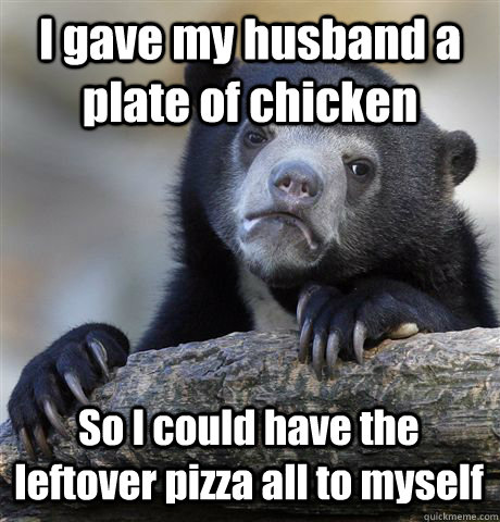 I gave my husband a plate of chicken So I could have the leftover pizza all to myself - I gave my husband a plate of chicken So I could have the leftover pizza all to myself  Confession Bear